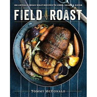 Field Roast  101 Artisan Vegan Meat Recipes to Cook Share amp Savor by Tommy McDonald