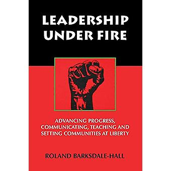 Leadership Under Fire - Advancing Progress - Communicating - Teaching