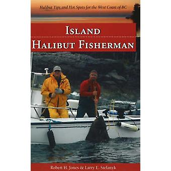 Island Halibut Fisherman  Halibut Tips amp Hot Spots for the West Coast of BC by Larry E Stefanyk Robert H Jones