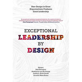 Exceptional Leadership by Design: How Design in Great Organizations Produces� Great Leadership
