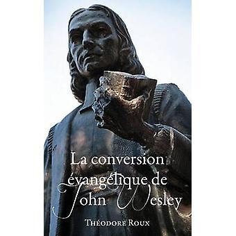 La Conversion Evangelique de John Wesley by Theodore Roux - 978156344