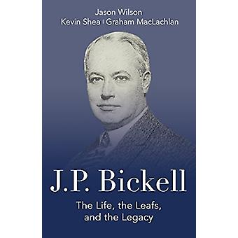 J.P. Bickell - The Life - the Leafs - and the Legacy by Jason Wilson -