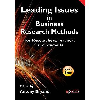 Leading Issues in Business Research Methods for Researchers Teachers and Students by Bryant & Antony