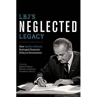 LBJs laiminlyöty Legacy miten Lyndon Johnson muokannut koti maan politiikkaa ja hallitusta muokkaamalla Robert H Wilson & muokkasi Norman J Glickman & muokkaamaa Laurence E Lynn