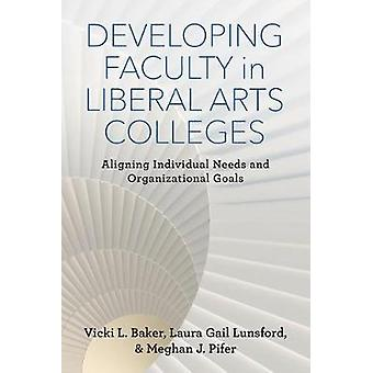 Developing Faculty in Liberal Arts Colleges Aligning Individual Needs and Organizational Goals by Baker & Vicki L.