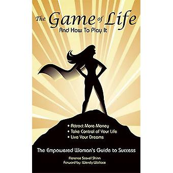 The Game of Life and How To Play It Empowered Womans Guide To Success by Shinn & Florence Scovel