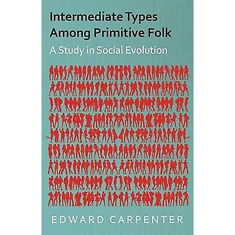 Intermediate Types Among Primitive Folk  A Study in Social Evolution by Carpenter & Edward