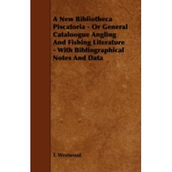 A New Bibliotheca Piscatoria Or General Cataloogue Angling and Fishing Literature  With Bibliographical Notes and Data by Westwood & T.