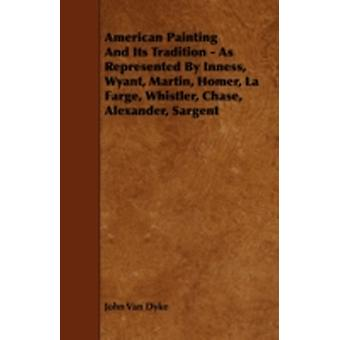 American Painting And Its Tradition  As Represented By Inness Wyant Martin Homer La Farge Whistler Chase Alexander Sargent by Dyke & John Van