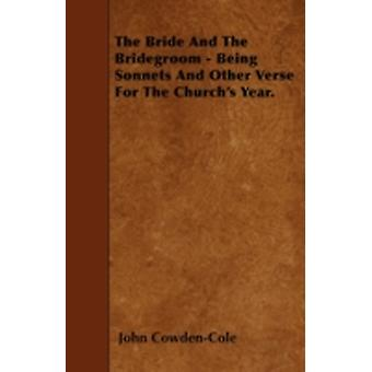 The Bride And The Bridegroom  Being Sonnets And Other Verse For The Churchs Year. by CowdenCole & John