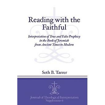 Reading with the Faithful Interpretation of True and False Prophecy in the Book of Jeremiah from Ancient to Modern Times by Tarrer & Seth B.