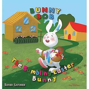 Bunny Bob The Bumbling Easter Bunny by Latimer & Sandi