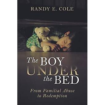 The Boy Under the Bed From Familial Abuse to Redemption by Cole & Randy E.