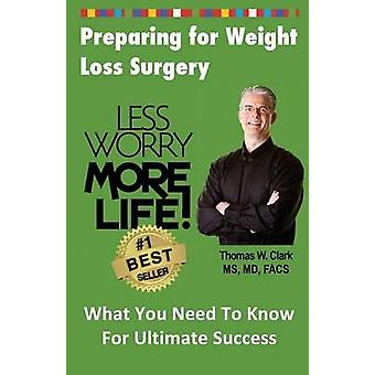Less Worry More Life Preparing for Weight Loss Surgery What You Need To Know For Ultimate Success by Clark & Dr Thomas W