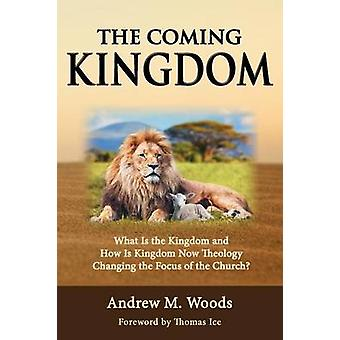 The Coming Kingdom What Is the Kingdom and How Is Kingdom Now Theology Changing the Focus of the Church by Woods & Andrew M.