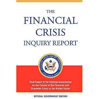 The Financial Crisis Inquiry Report Authorized Edition Final Report of the National Commission on the Causes of the Financial and Economic Crisis in the United States by Financial Crisis Inquiry Commission