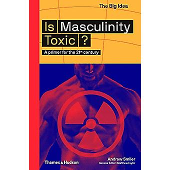 Is Masculinity Toxic? - A primer for the 21st century by Andrew Smiler