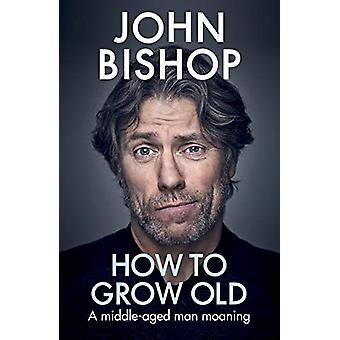 How to Grow Old - A middle-aged man moaning by John Bishop - 978152910