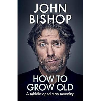 Hvordan bli gammel - En middelaldrende mann stønnav John Bishop - 978152910