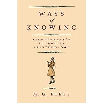 Ways of Knowing - Kierkegaard's Pluralist Epistemology by M. G. Piety