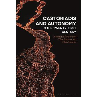 Castoriadis and Autonomy in the Twentyfirst Century by Chris Spannos & Alexandros Schismenos & Nikos Ioannou