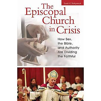 The Episcopal Church in Crisis - How Sex - the Bible - and Authority a