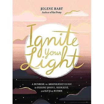 Ignite Your Light A SunrisetoMoonlight Guide to Feeling Joyful Resilient and Lit from Within
