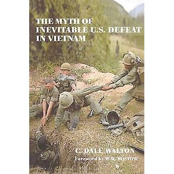 The Myth of Inevitable US Defeat in Vietnam by Walton & C. Dale