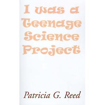 I Was a Teenage Science Project by Reed & Patricia G.