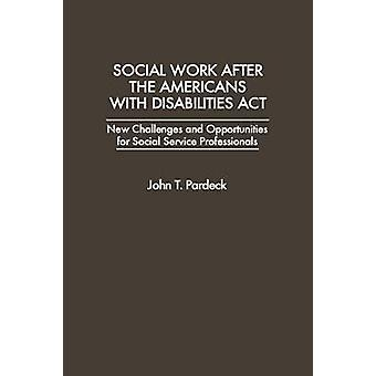 Social Work After the Americans with Disabilities ACT New Challenges and Opportunities for Social Service Professionals by Pardeck & John T. & PH.D .