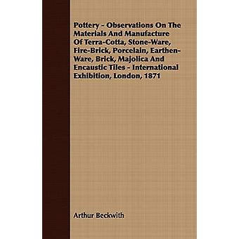 Pottery  Observations On The Materials And Manufacture Of TerraCotta StoneWare FireBrick Porcelain EarthenWare Brick Majolica And Encaustic Tiles  International Exhibition London 1871 by Beckwith & Arthur