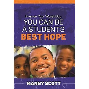 Even on Your Worst Day - You Can Be a Student's Best Hope by Manny Sc