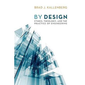 By Design Ethics Theology and the Practice of Engineering by Kallenberg & Brad J.