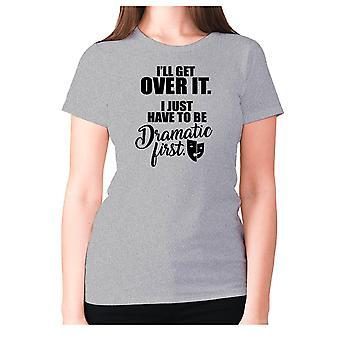 Femmes drôle t-shirt slogan tee dames humour nouveauté - I'apos;ll get over it. Je dois juste être dramatique d'abord