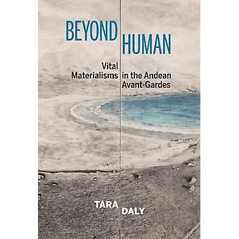 Beyond Human  Vital Materialisms in the Andean AvantGardes by Tara Daly