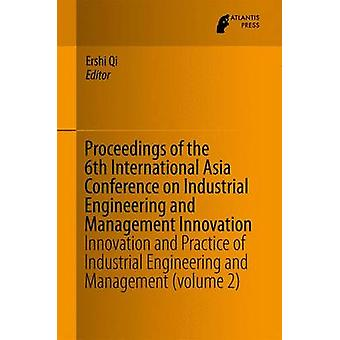 Proceedings of the 6th International Asia Conference on Industrial Engineering and Management Innovation  Innovation and Practice of Industrial Engineering and Management volume 2 by Qi & Ershi