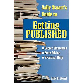 Sally Stuarts Guide to Getting Published by Stuart & Sally E.
