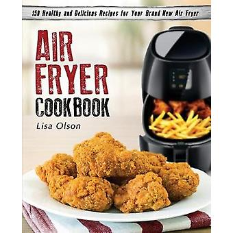 Air Fryer Cookbook 150 Healthy and Delicious Recipes for Your Brand New Air Fryer by Olson & Lisa