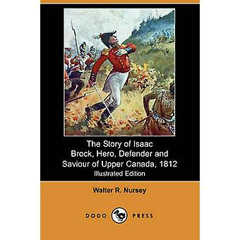 The Story of Isaac Brock Hero Defender and Saviour of Upper Canada 1812 Illustrated Edition Dodo Press by Nursey & Walter R.