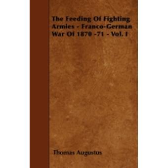 The Feeding Of Fighting Armies  FrancoGerman War Of 1870 71  Vol. I by Augustus & Thomas