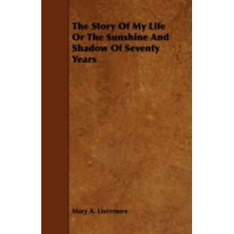 The Story Of My Life Or The Sunshine And Shadow Of Seventy Years by Livermore & Mary A.
