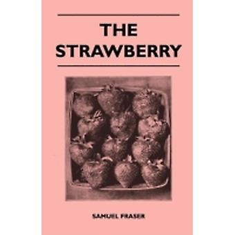 The Strawberry  Containing Practical Direction for the Propagation Culture Harvesting and Marketing of Strawberries for Profit by Fraser & Samuel