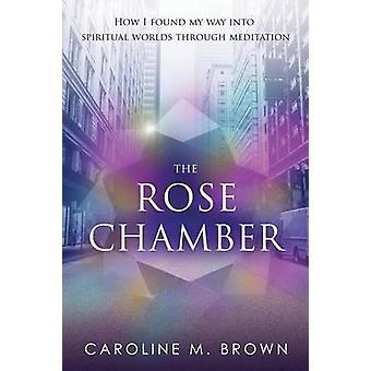 La camera delle rose come ho trovato la mia strada nei mondi spirituali attraverso la meditazione di Brown & Caroline M.