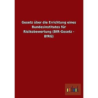 Gesetz Uber Die Errichtung Eines Bundesinstitutes Fur Risikobewertung BfrGesetz  Bfrg by Outlook Verlag
