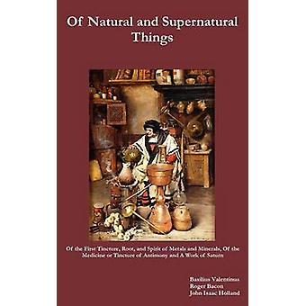 Of Natural and Supernatural Things Also of the First Tincture Root and Spirit of Metals and Minerals of the Medicine or Tincture of Antimony and by Valentinus & Basilus