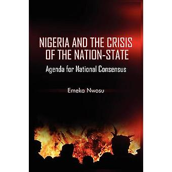 Nigeria and the Crisis of the NationState Agenda for National Consensus by Nwosu & Emeka