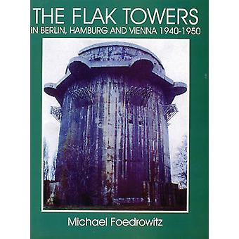Flak Towers in Berlin Hamburg and Vienna 19401950 in Berlin Hamburg and Vienna 19401950 by Michael Foedrowitz