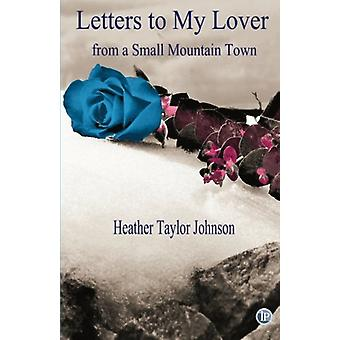 Letters to My Lover from a Small Mountain Town by Heather Taylor John
