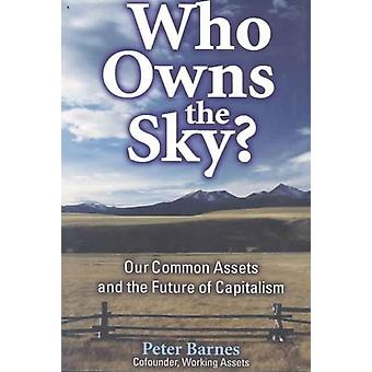 Who Owns the Sky  Our Common Assets And The Future Of Capitalism by Peter Barnes