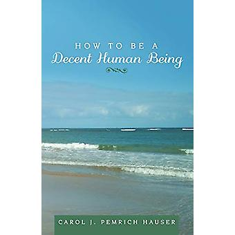 How to Be a Decent Human Being by Carol J Pemrich Hauser - 9781489714
